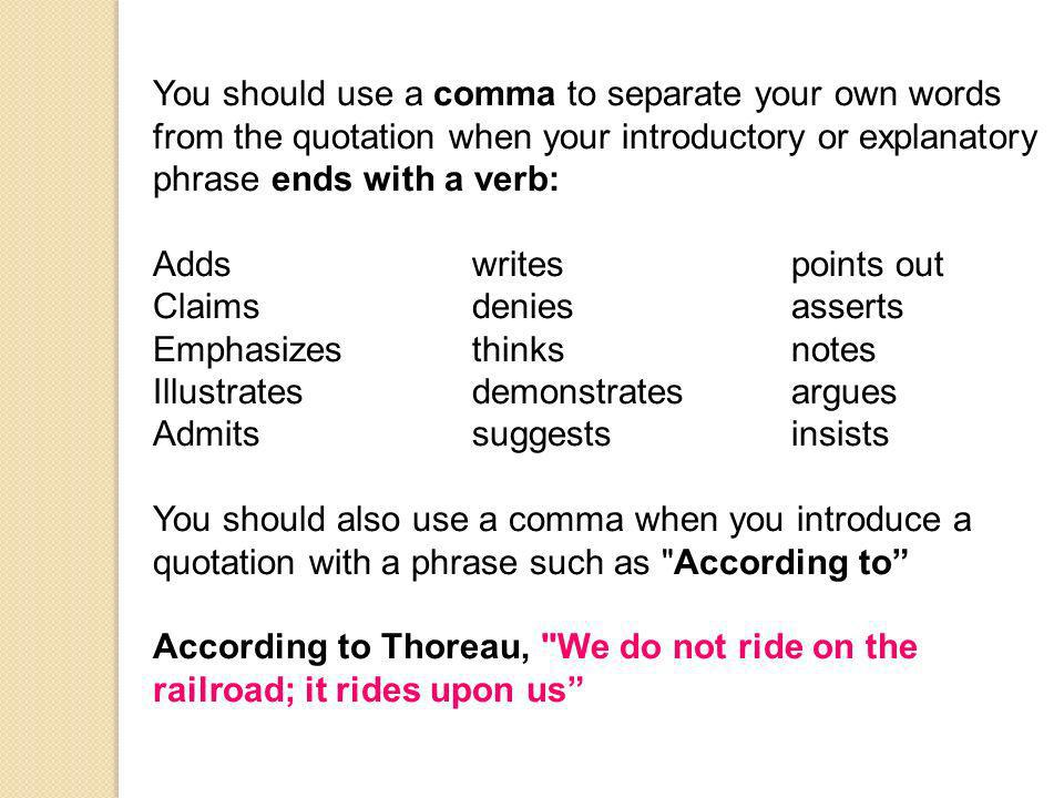 You should use a comma to separate your own words from the quotation when your introductory or explanatory phrase ends with a verb: Addswritespoints out Claimsdeniesasserts Emphasizesthinksnotes Illustratesdemonstratesargues Admitssuggestsinsists You should also use a comma when you introduce a quotation with a phrase such as According to According to Thoreau, We do not ride on the railroad; it rides upon us