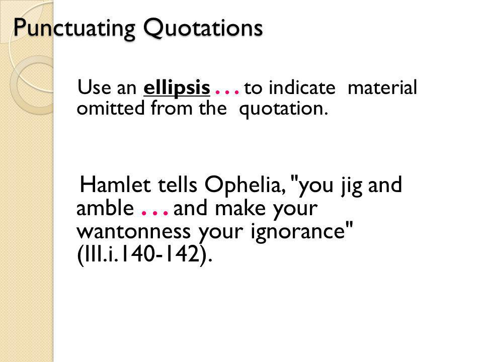 Punctuating Quotations Use an ellipsis... to indicate material omitted from the quotation.