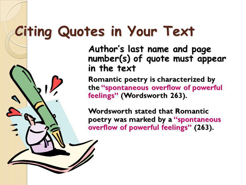 Citing Quotes in Your Text Authors last name and page number(s) of quote must appear in the text Authors last name and page number(s) of quote must appear in the text Romantic poetry is characterized by the spontaneous overflow of powerful feelings (Wordsworth 263).