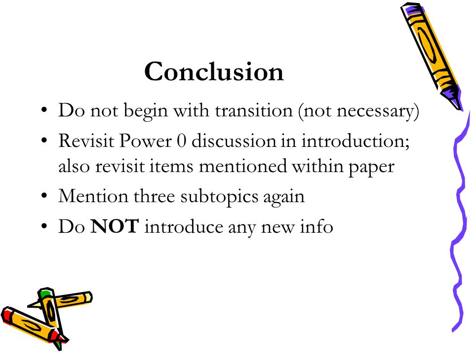Conclusion Do not begin with transition (not necessary) Revisit Power 0 discussion in introduction; also revisit items mentioned within paper Mention three subtopics again Do NOT introduce any new info