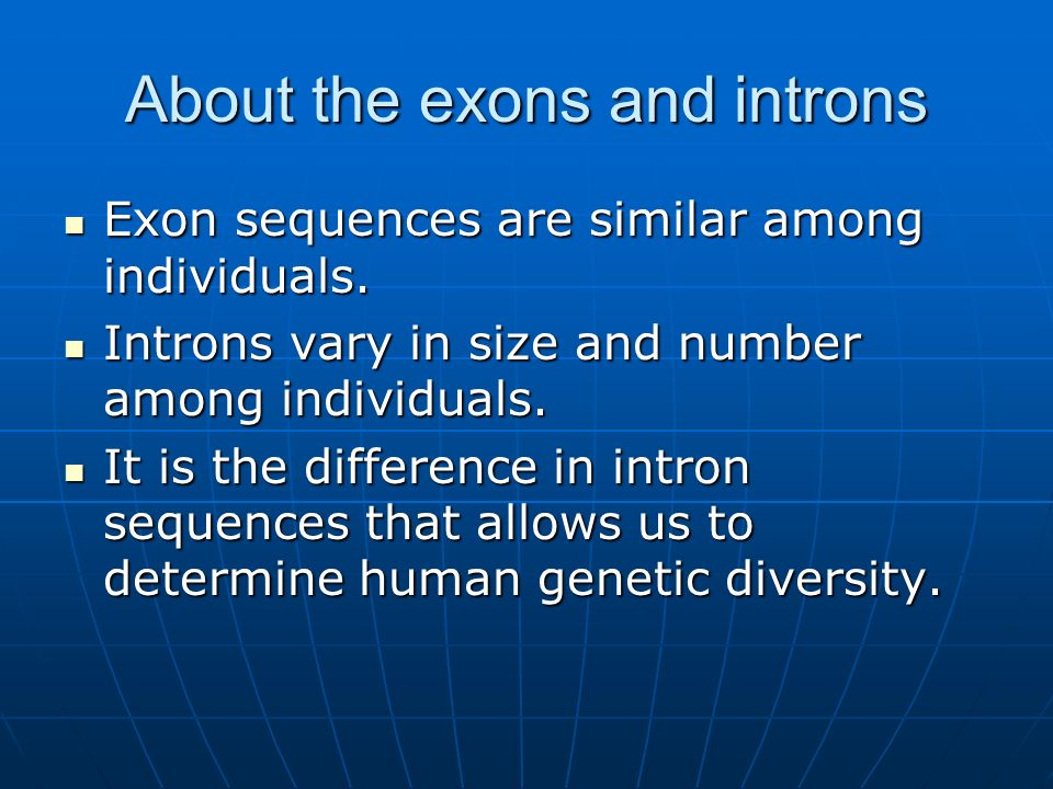 About the exons and introns Exon sequences are similar among individuals. Exon sequences are similar among individuals. Introns vary in size and numbe