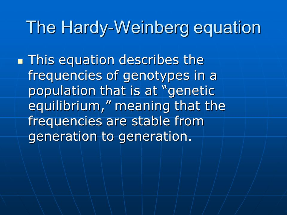 The Hardy-Weinberg equation This equation describes the frequencies of genotypes in a population that is at genetic equilibrium, meaning that the frequencies are stable from generation to generation.