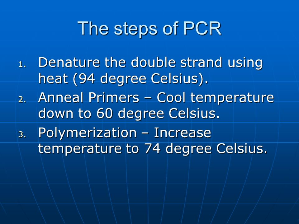 The steps of PCR 1. Denature the double strand using heat (94 degree Celsius).