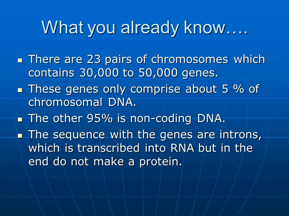 What you already know…. There are 23 pairs of chromosomes which contains 30,000 to 50,000 genes.