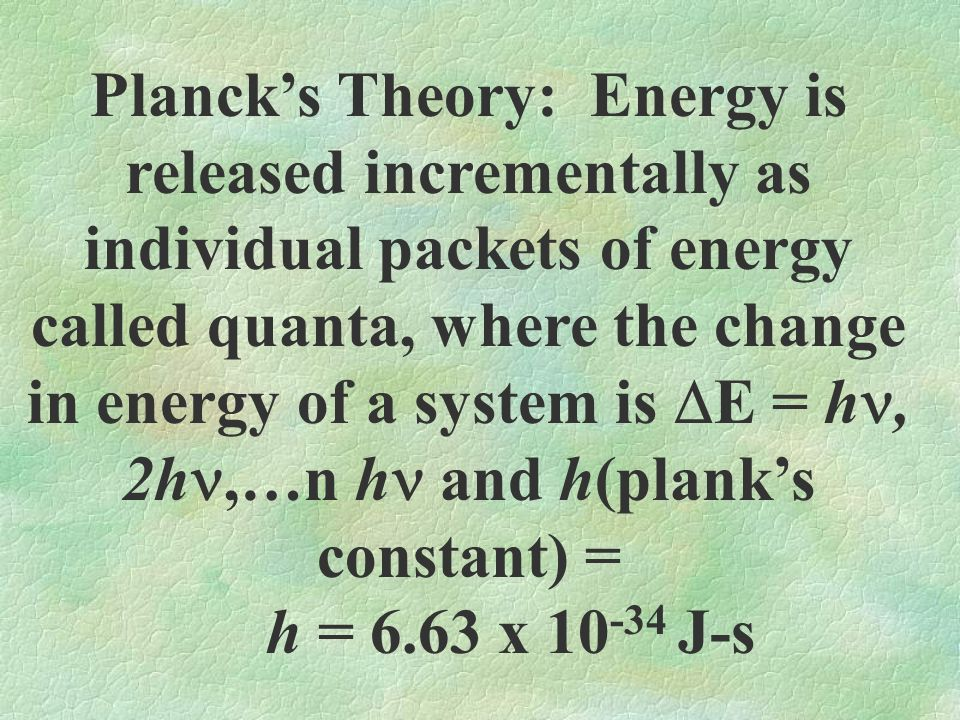 Plancks Theory: Energy is released incrementally as individual packets of energy called quanta, where the change in energy of a system is E = h, 2h,…n h and h(planks constant) = h = 6.63 x 10 -34 J-s
