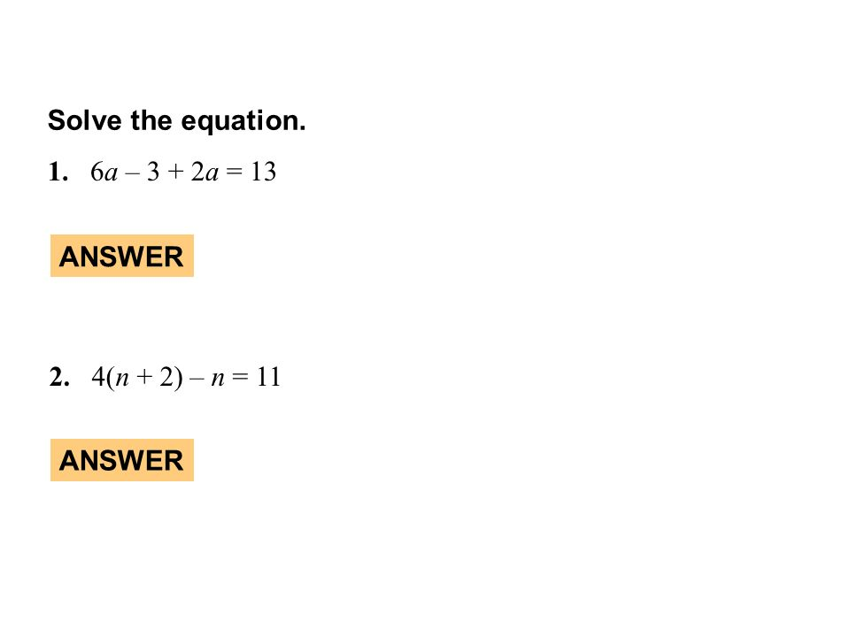 Solve the equation. 1.6a – 3 + 2a = 13 2.4(n + 2) – n = 11 ANSWER