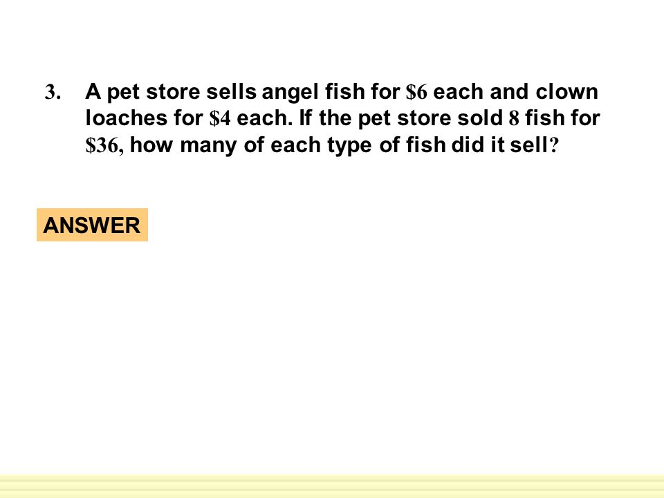 A pet store sells angel fish for $6 each and clown loaches for $4 each. If the pet store sold 8 fish for $36, how many of each type of fish did it sel