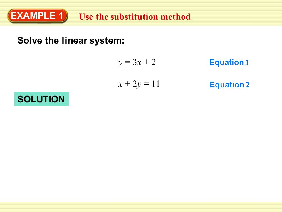 EXAMPLE 1 Use the substitution method Solve the linear system: y = 3x + 2 Equation 2 Equation 1 x + 2y = 11 SOLUTION