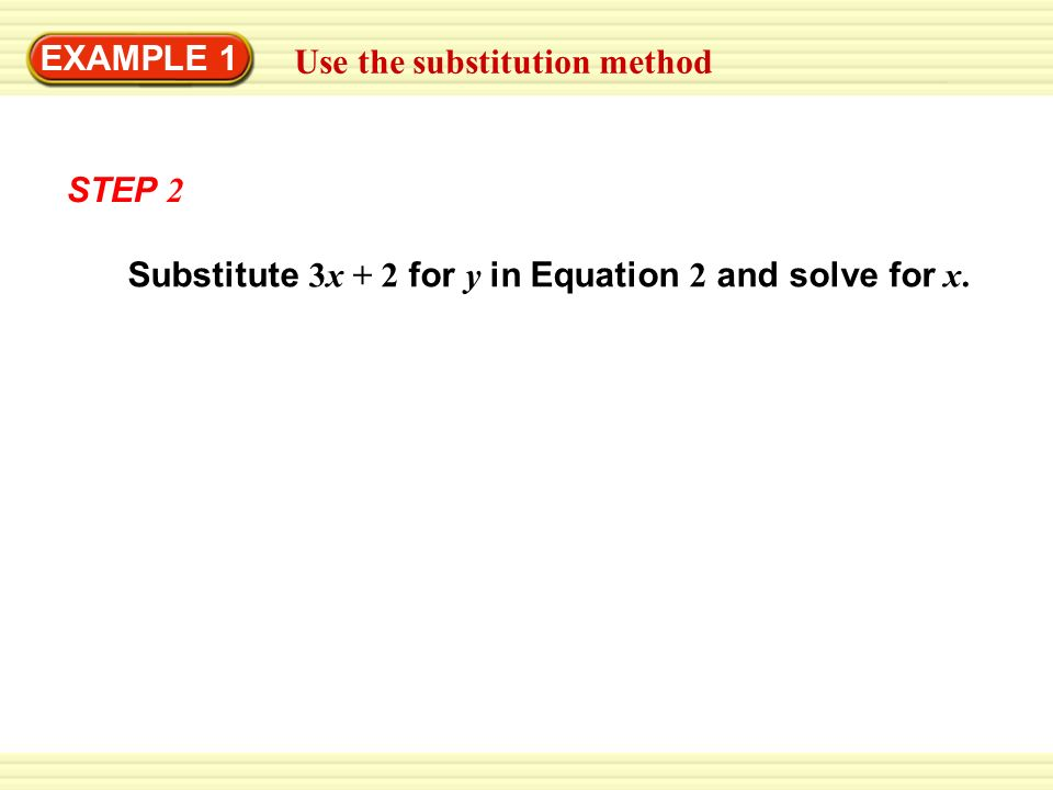 EXAMPLE 1 Use the substitution method Substitute 3x + 2 for y in Equation 2 and solve for x. STEP 2