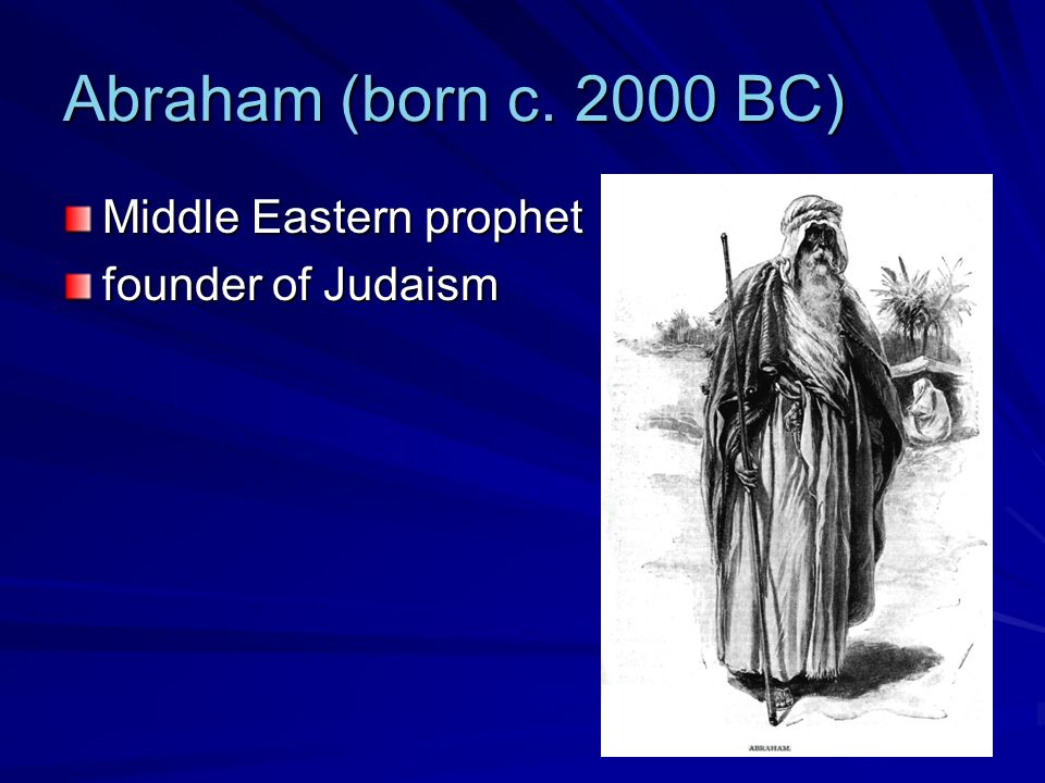 Abraham (born c. 2000 BC) Middle Eastern prophet founder of Judaism