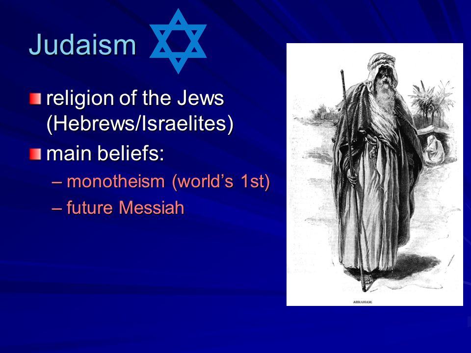 Judaism religion of the Jews (Hebrews/Israelites) main beliefs: –monotheism (worlds 1st) –future Messiah