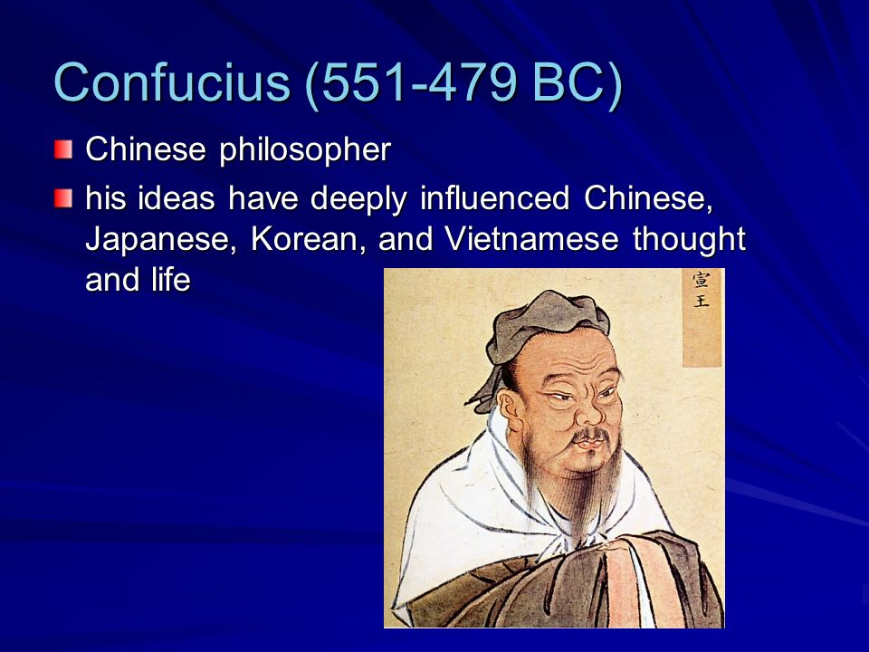 Confucius (551-479 BC) Chinese philosopher his ideas have deeply influenced Chinese, Japanese, Korean, and Vietnamese thought and life