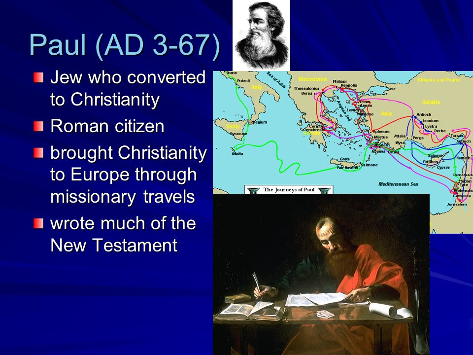 Paul (AD 3-67) Jew who converted to Christianity Roman citizen brought Christianity to Europe through missionary travels wrote much of the New Testament