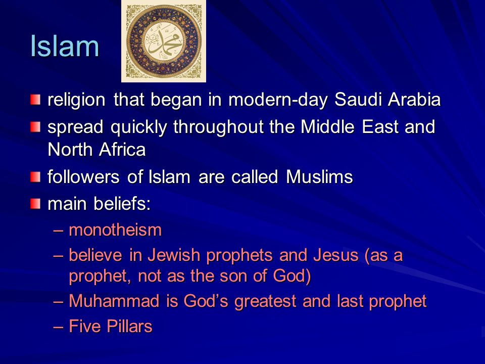 Islam religion that began in modern-day Saudi Arabia spread quickly throughout the Middle East and North Africa followers of Islam are called Muslims main beliefs: –monotheism –believe in Jewish prophets and Jesus (as a prophet, not as the son of God) –Muhammad is Gods greatest and last prophet –Five Pillars