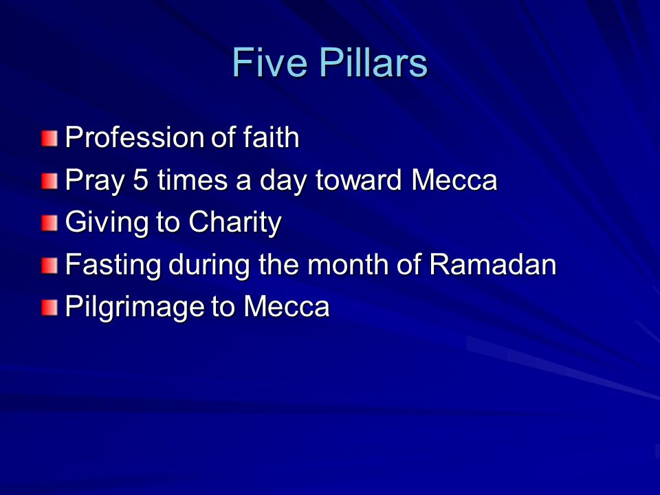 Five Pillars Profession of faith Pray 5 times a day toward Mecca Giving to Charity Fasting during the month of Ramadan Pilgrimage to Mecca