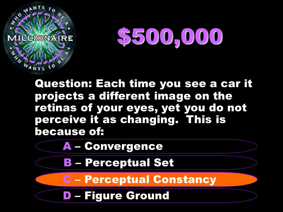 $250,000 Question: Transduction of light energy into nerve impulses takes place in the B – Optic Nerve A - Lens C - Retina D – Occipital Lobe C - Retina