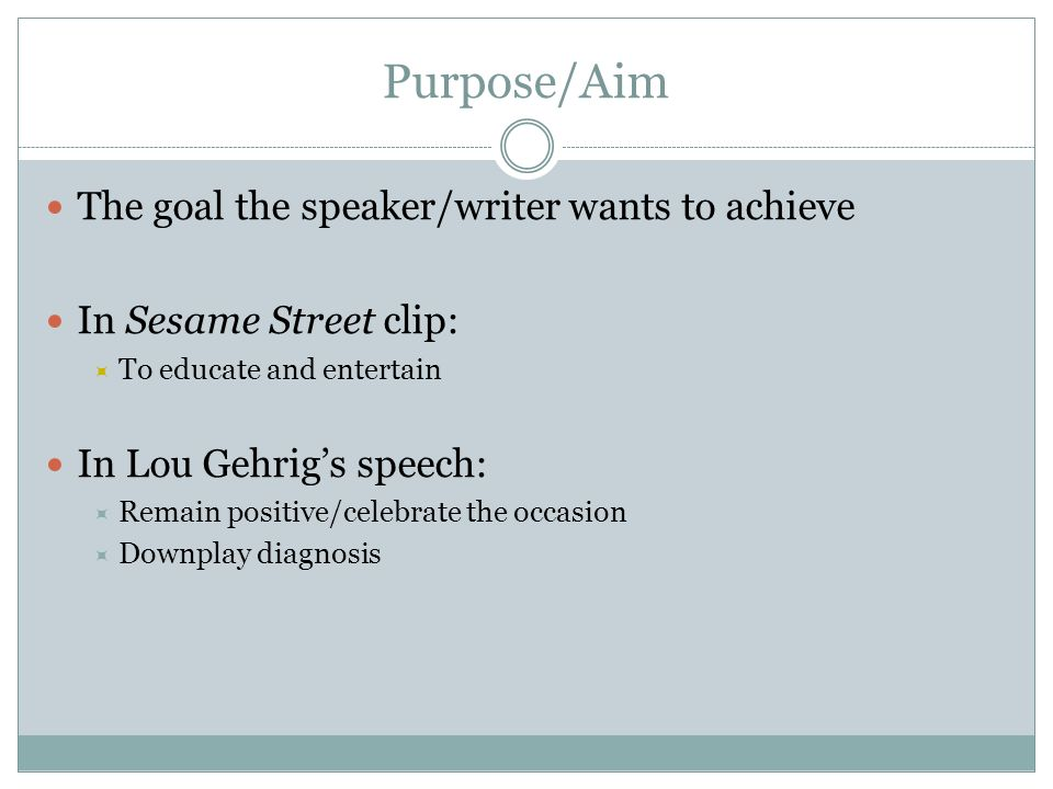 Purpose/Aim The goal the speaker/writer wants to achieve In Sesame Street clip: To educate and entertain In Lou Gehrigs speech: Remain positive/celebr