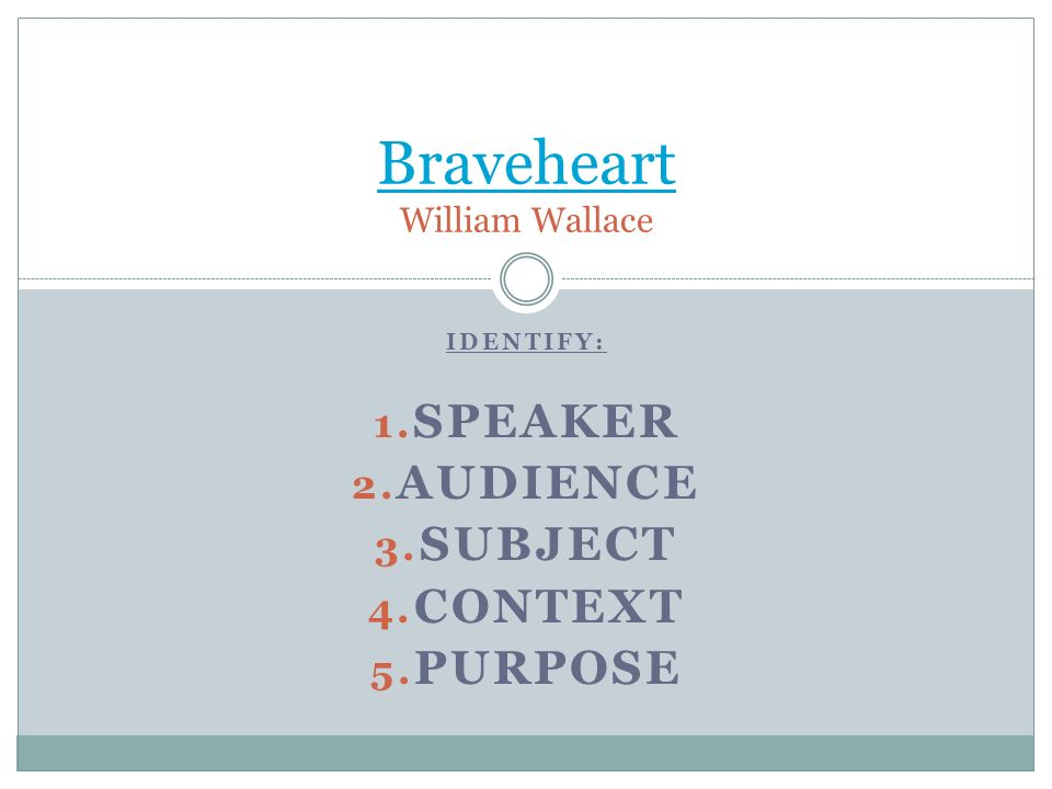 IDENTIFY: 1. SPEAKER 2. AUDIENCE 3. SUBJECT 4. CONTEXT 5. PURPOSE Braveheart Braveheart William Wallace