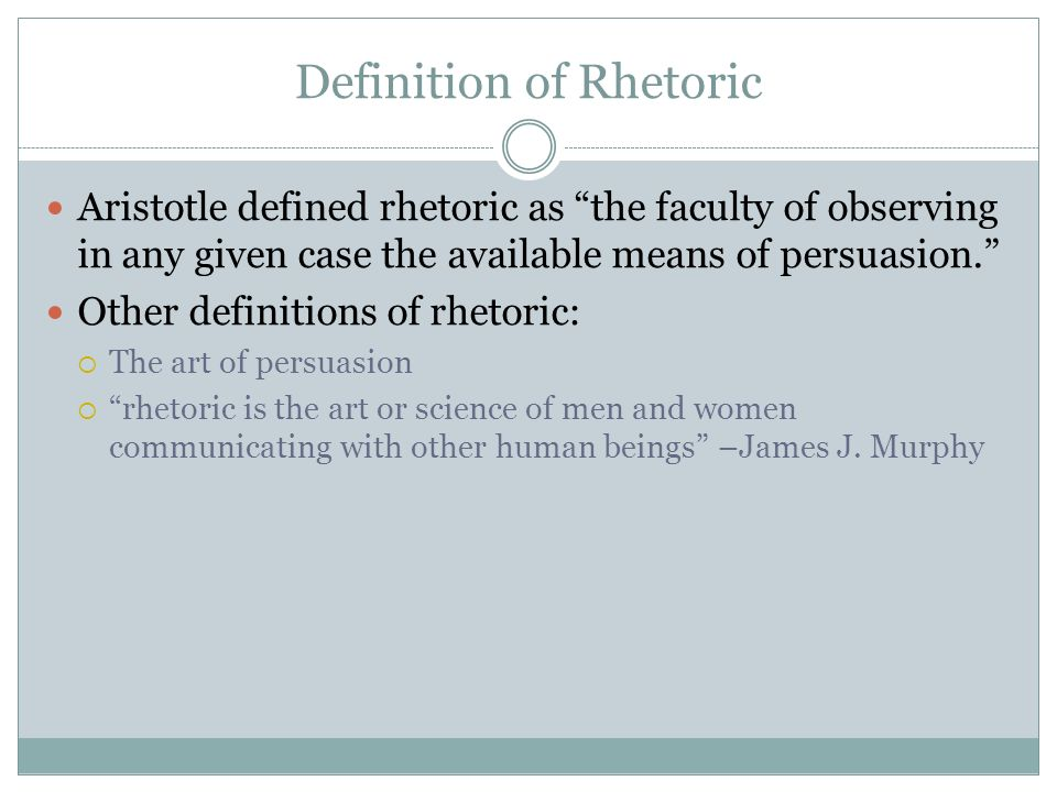 Definition of Rhetoric Aristotle defined rhetoric as the faculty of observing in any given case the available means of persuasion.