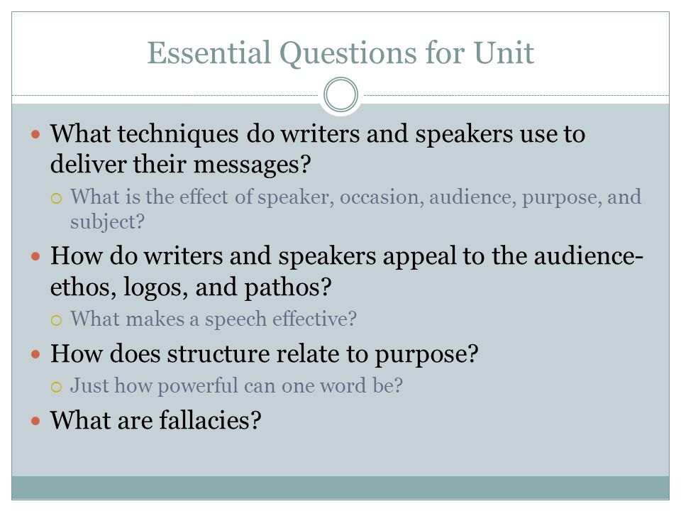 Essential Questions for Unit What techniques do writers and speakers use to deliver their messages? What is the effect of speaker, occasion, audience,
