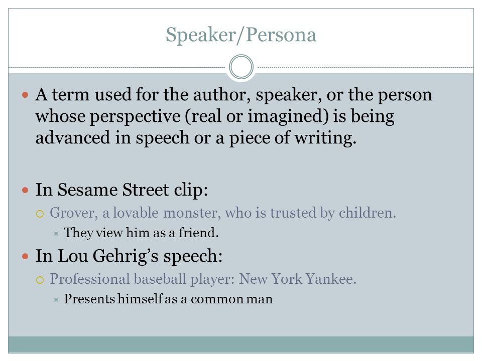 Speaker/Persona A term used for the author, speaker, or the person whose perspective (real or imagined) is being advanced in speech or a piece of writing.