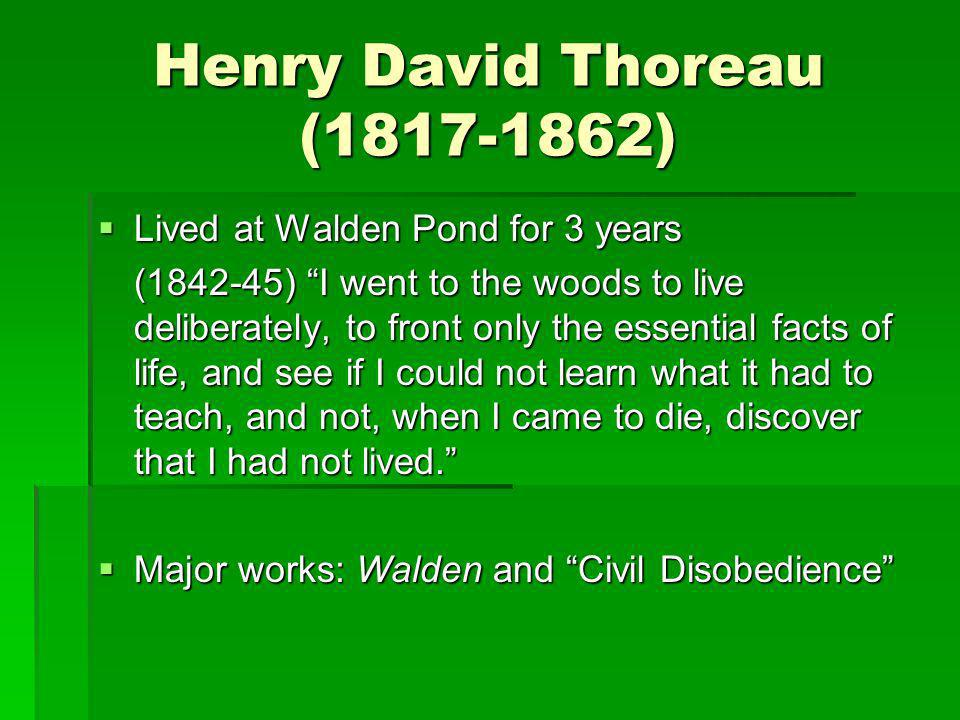 Henry David Thoreau (1817-1862) Lived at Walden Pond for 3 years Lived at Walden Pond for 3 years (1842-45) I went to the woods to live deliberately,