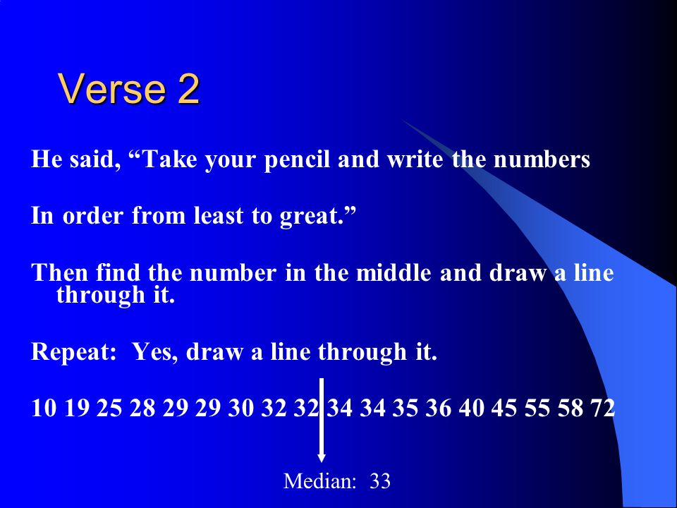 Verse 2 He said, Take your pencil and write the numbers In order from least to great. Then find the number in the middle and draw a line through it. R