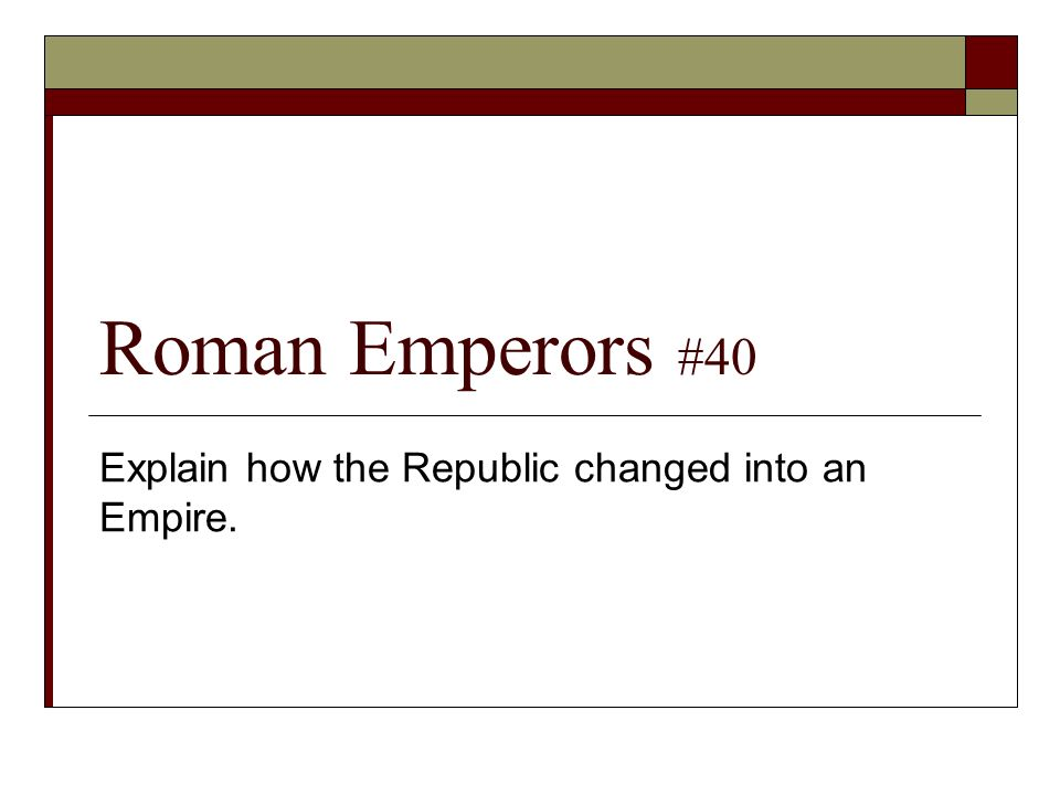 Roman Emperors #40 Explain how the Republic changed into an Empire.