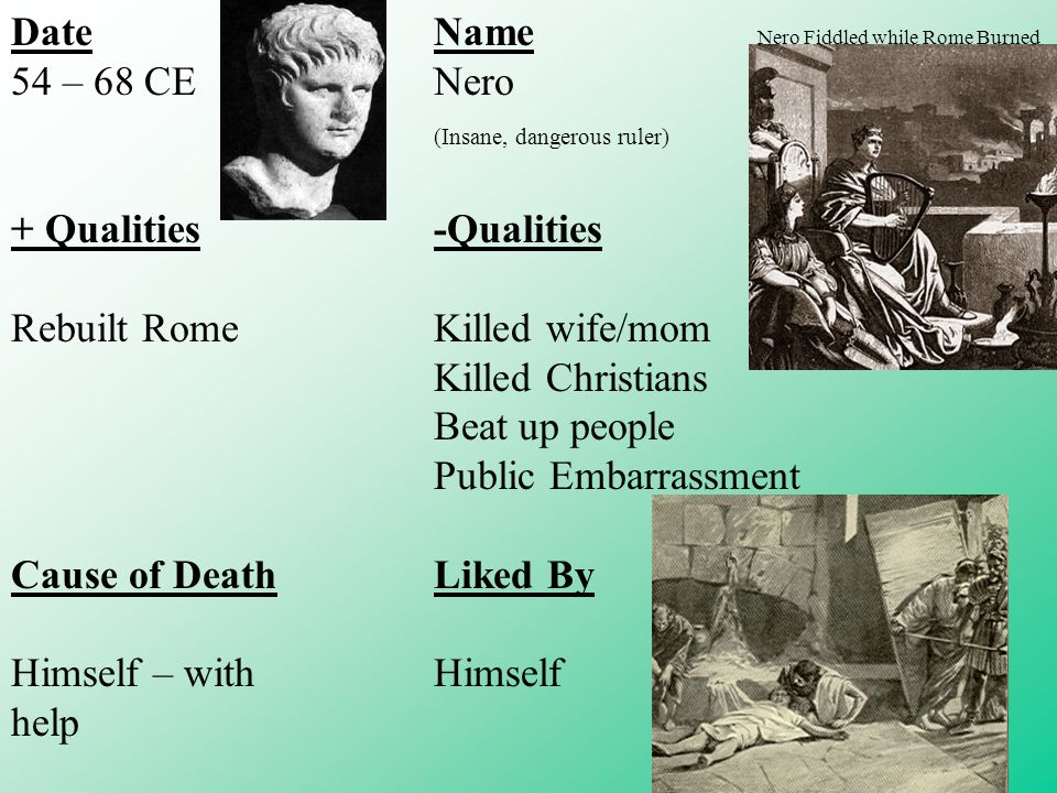DateName 54 – 68 CENero (Insane, dangerous ruler) + Qualities-Qualities Rebuilt RomeKilled wife/mom Killed Christians Beat up people Public Embarrassment Cause of DeathLiked By Himself – withHimself help Nero Fiddled while Rome Burned