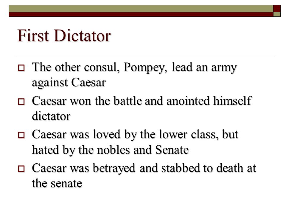 First Dictator The other consul, Pompey, lead an army against Caesar The other consul, Pompey, lead an army against Caesar Caesar won the battle and anointed himself dictator Caesar won the battle and anointed himself dictator Caesar was loved by the lower class, but hated by the nobles and Senate Caesar was loved by the lower class, but hated by the nobles and Senate Caesar was betrayed and stabbed to death at the senate Caesar was betrayed and stabbed to death at the senate