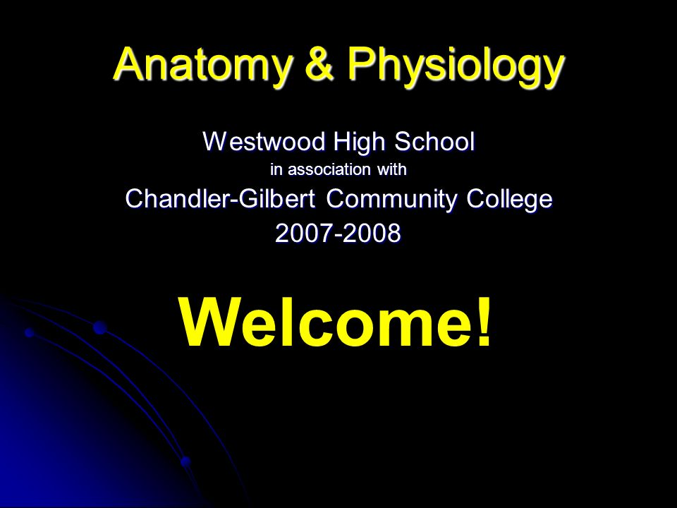 Anatomy & Physiology Westwood High School in association with Chandler-Gilbert Community College 2007-2008 Welcome!