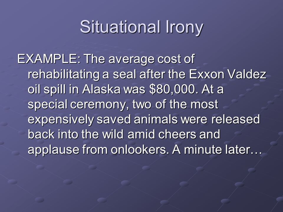 Situational Irony EXAMPLE: The average cost of rehabilitating a seal after the Exxon Valdez oil spill in Alaska was $80,000. At a special ceremony, tw