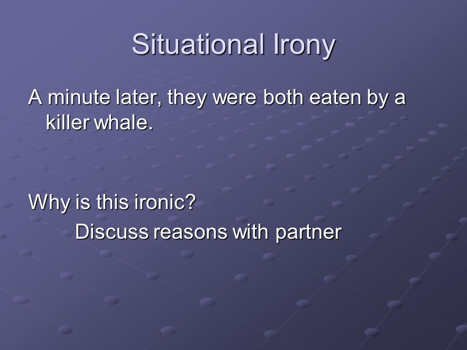 Situational Irony A minute later, they were both eaten by a killer whale. Why is this ironic? Discuss reasons with partner