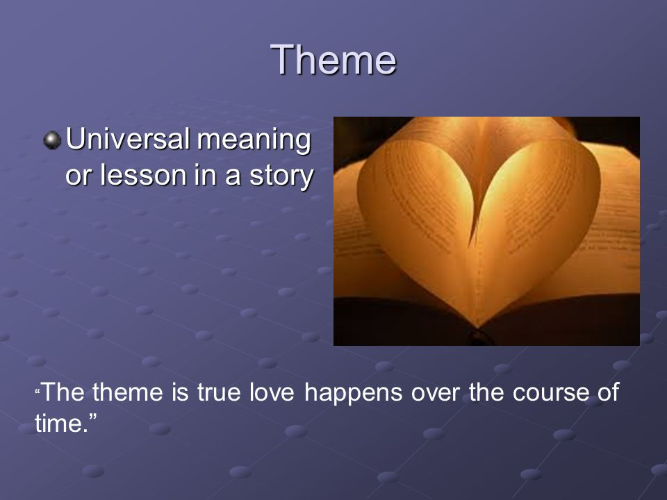Theme Universal meaning or lesson in a story The theme is true love happens over the course of time.