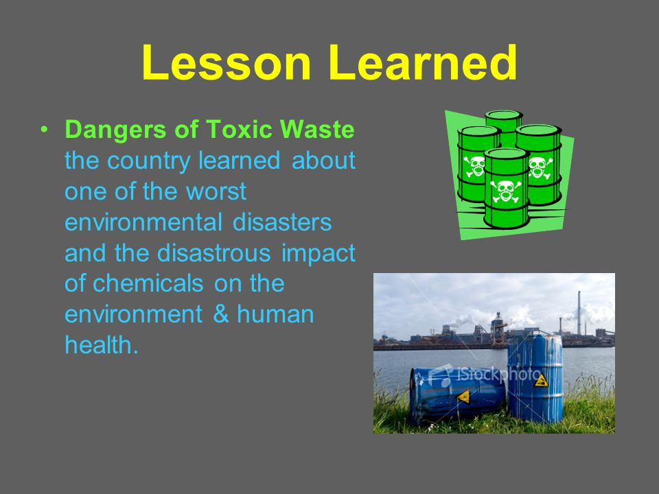 Lesson Learned Dangers of Toxic Waste the country learned about one of the worst environmental disasters and the disastrous impact of chemicals on the environment & human health.