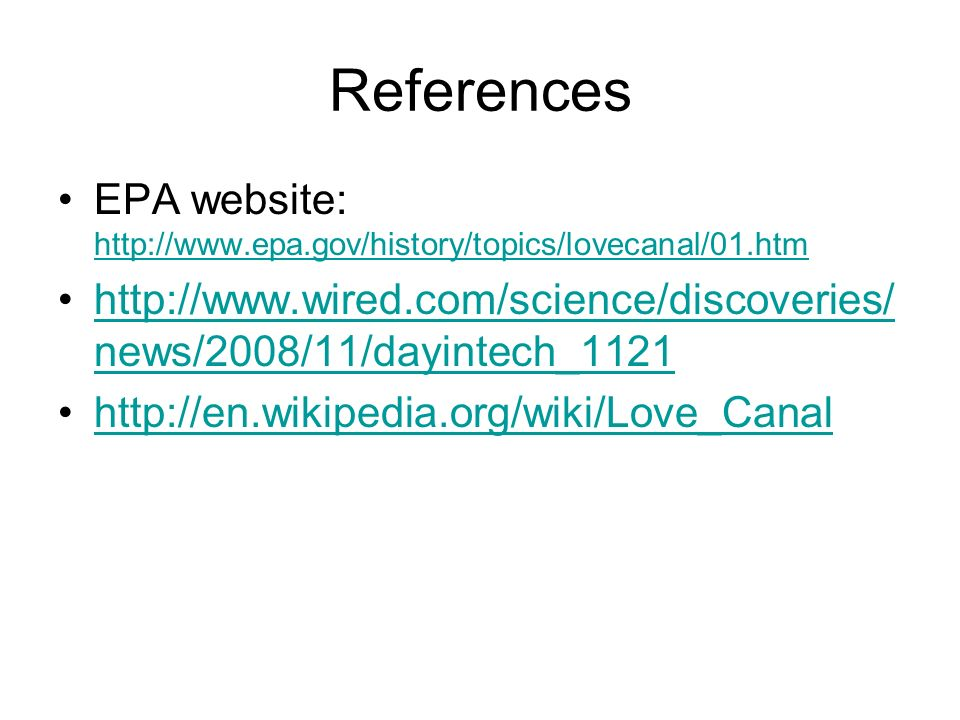 References EPA website: http://www.epa.gov/history/topics/lovecanal/01.htm http://www.epa.gov/history/topics/lovecanal/01.htm http://www.wired.com/science/discoveries/ news/2008/11/dayintech_1121http://www.wired.com/science/discoveries/ news/2008/11/dayintech_1121 http://en.wikipedia.org/wiki/Love_Canal