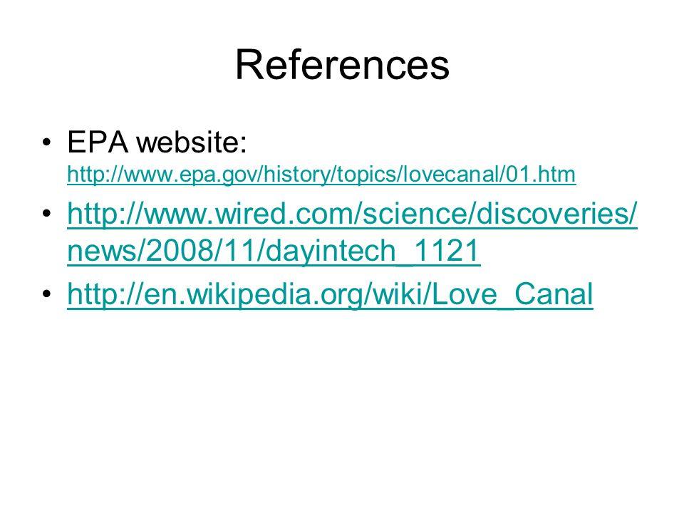 References EPA website: http://www.epa.gov/history/topics/lovecanal/01.htm http://www.epa.gov/history/topics/lovecanal/01.htm http://www.wired.com/sci