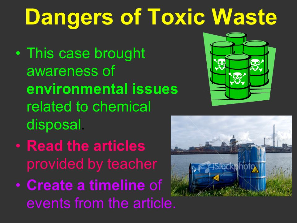 Dangers of Toxic Waste This case brought awareness of environmental issues related to chemical disposal. Read the articles provided by teacher Create