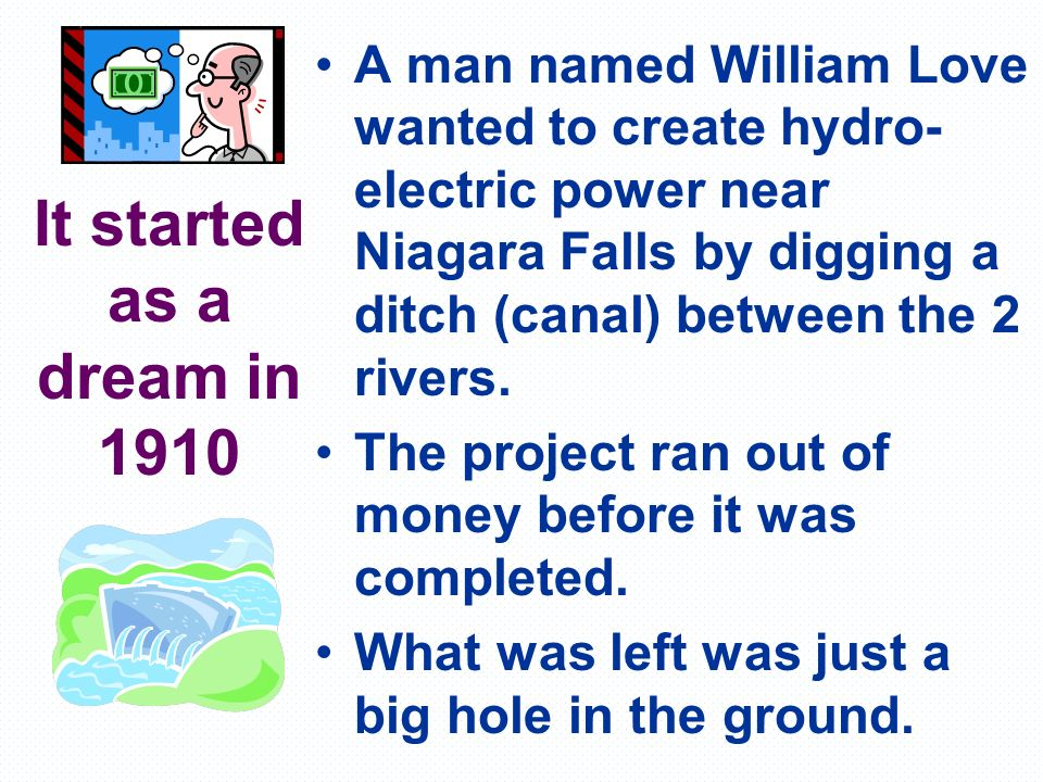 It started as a dream in 1910 A man named William Love wanted to create hydro- electric power near Niagara Falls by digging a ditch (canal) between th