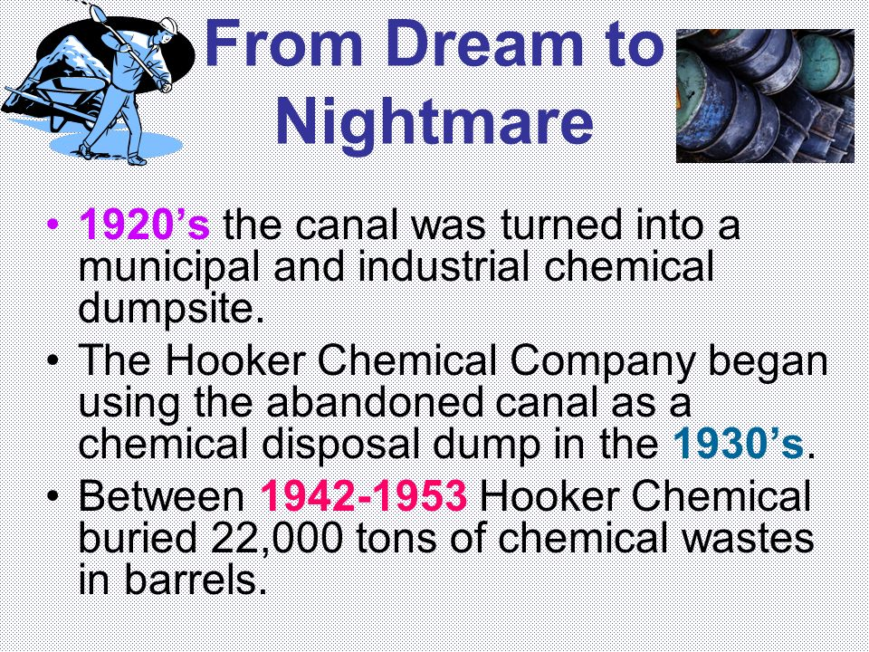 From Dream to Nightmare 1920s the canal was turned into a municipal and industrial chemical dumpsite. The Hooker Chemical Company began using the aban