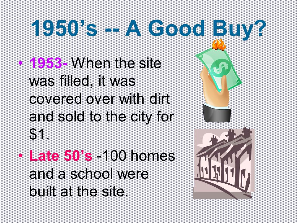 1950s -- A Good Buy? 1953- When the site was filled, it was covered over with dirt and sold to the city for $1. Late 50s -100 homes and a school were