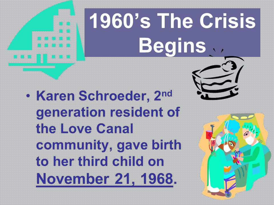 1960s The Crisis Begins Karen Schroeder, 2 nd generation resident of the Love Canal community, gave birth to her third child on November 21, 1968.