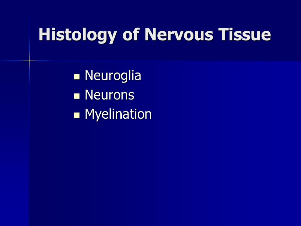 Histology of Nervous Tissue Neuroglia Neuroglia Neurons Neurons Myelination Myelination
