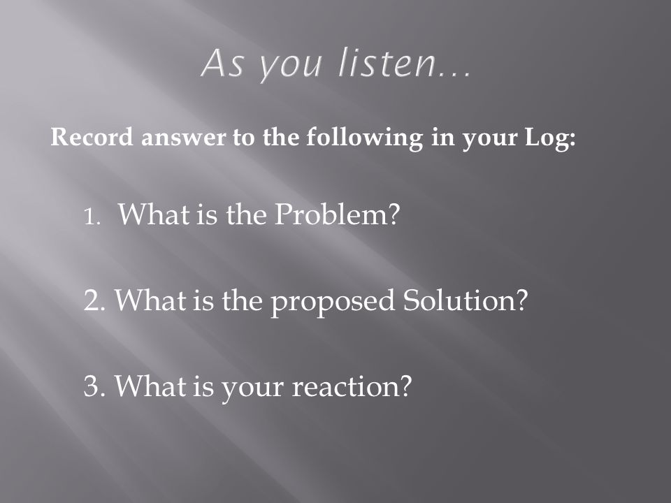 Record answer to the following in your Log: 1. What is the Problem.
