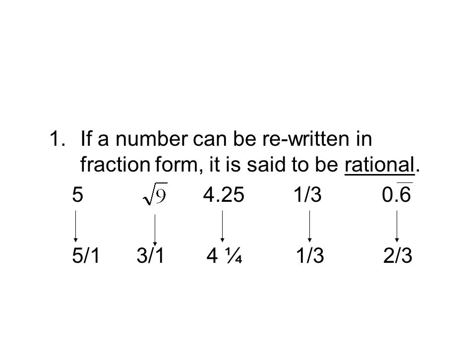 1.If a number can be re-written in fraction form, it is said to be rational.