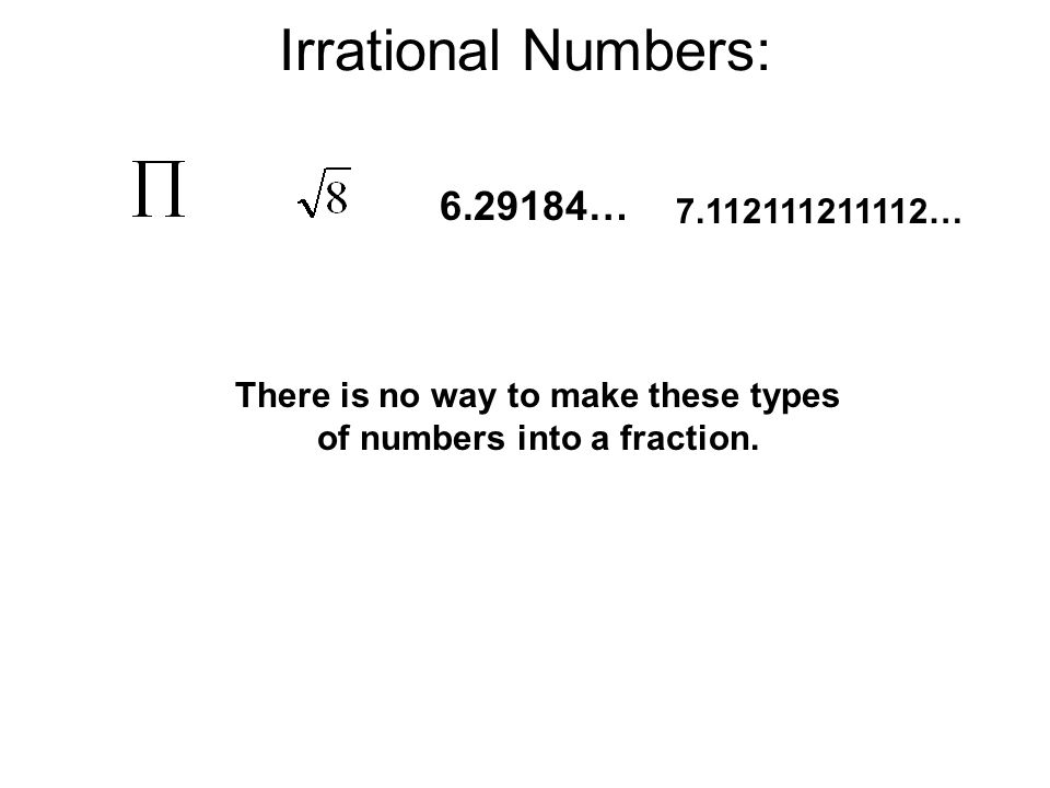 Irrational Numbers: 6.29184… 7.112111211112… There is no way to make these types of numbers into a fraction.
