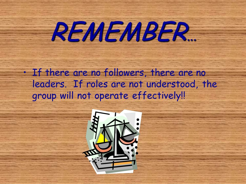 REMEMBER … If there are no followers, there are no leaders. If roles are not understood, the group will not operate effectively!!