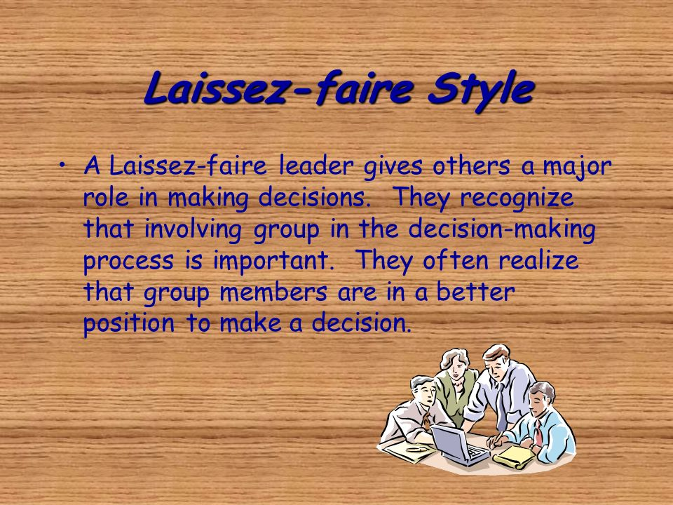 Laissez-faire Style A Laissez-faire leader gives others a major role in making decisions. They recognize that involving group in the decision-making p