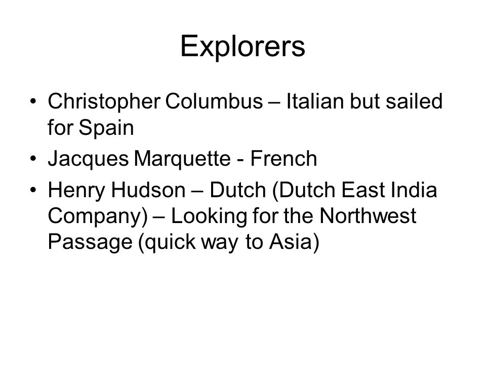 Explorers Christopher Columbus – Italian but sailed for Spain Jacques Marquette - French Henry Hudson – Dutch (Dutch East India Company) – Looking for