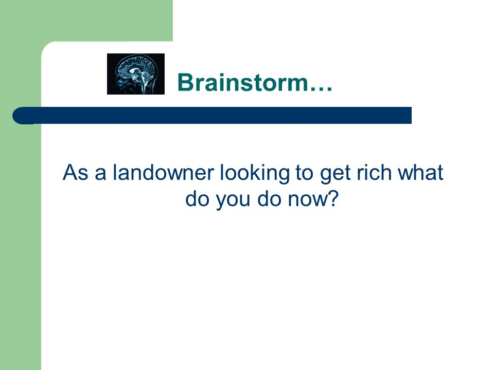 Brainstorm… As a landowner looking to get rich what do you do now?